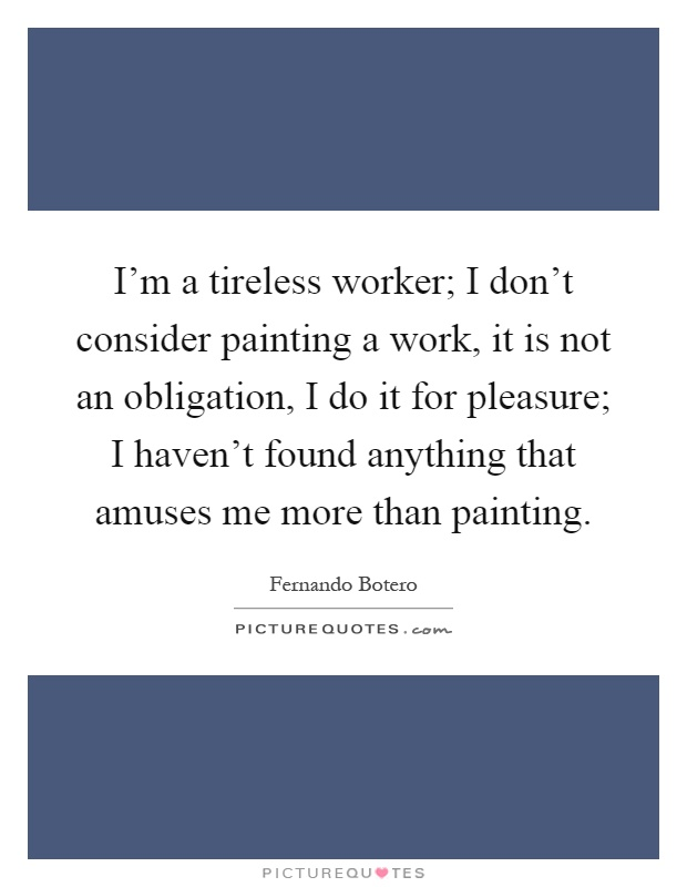 I'm a tireless worker; I don't consider painting a work, it is not an obligation, I do it for pleasure; I haven't found anything that amuses me more than painting Picture Quote #1