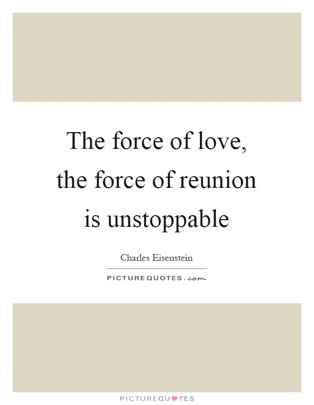 The force of love, the force of reunion is unstoppable Picture Quote #1