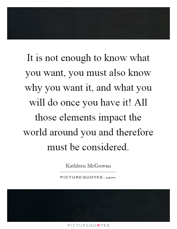 It is not enough to know what you want, you must also know why you want it, and what you will do once you have it! All those elements impact the world around you and therefore must be considered Picture Quote #1