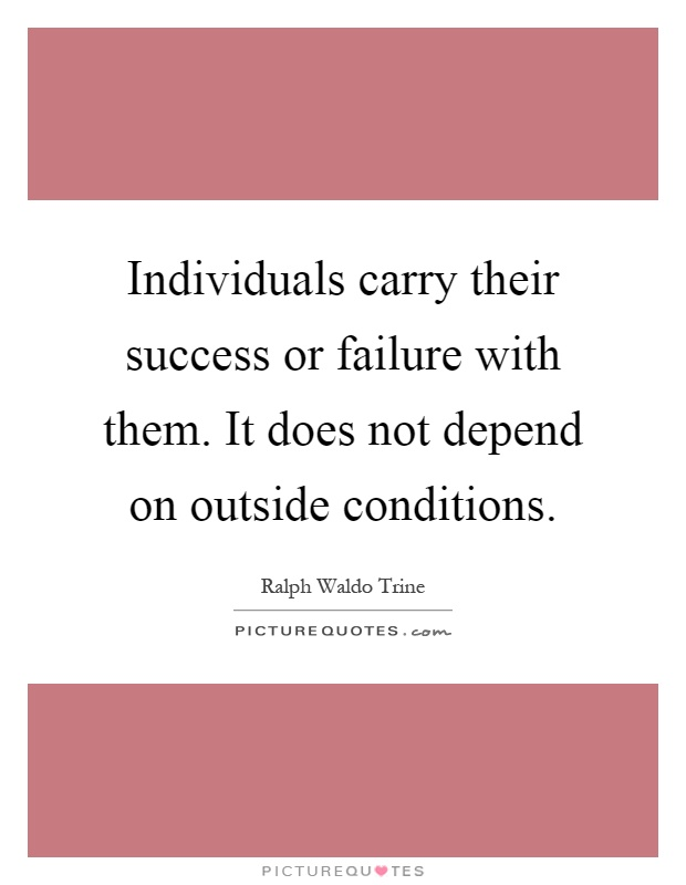Individuals carry their success or failure with them. It does not depend on outside conditions Picture Quote #1