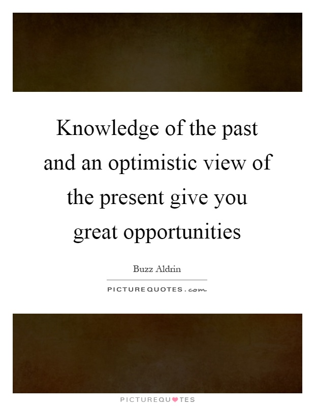 Knowledge of the past and an optimistic view of the present give you great opportunities Picture Quote #1