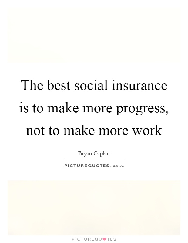 The best social insurance is to make more progress, not to make more work Picture Quote #1
