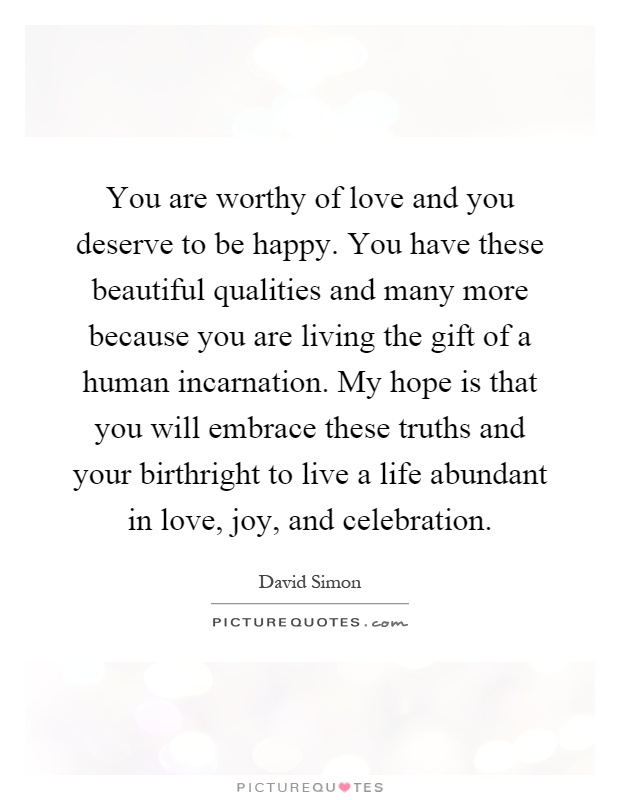 You are worthy of love and you deserve to be happy. You have these beautiful qualities and many more because you are living the gift of a human incarnation. My hope is that you will embrace these truths and your birthright to live a life abundant in love, joy, and celebration Picture Quote #1
