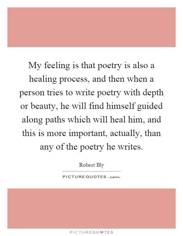 My feeling is that poetry is also a healing process, and then when a person tries to write poetry with depth or beauty, he will find himself guided along paths which will heal him, and this is more important, actually, than any of the poetry he writes Picture Quote #1