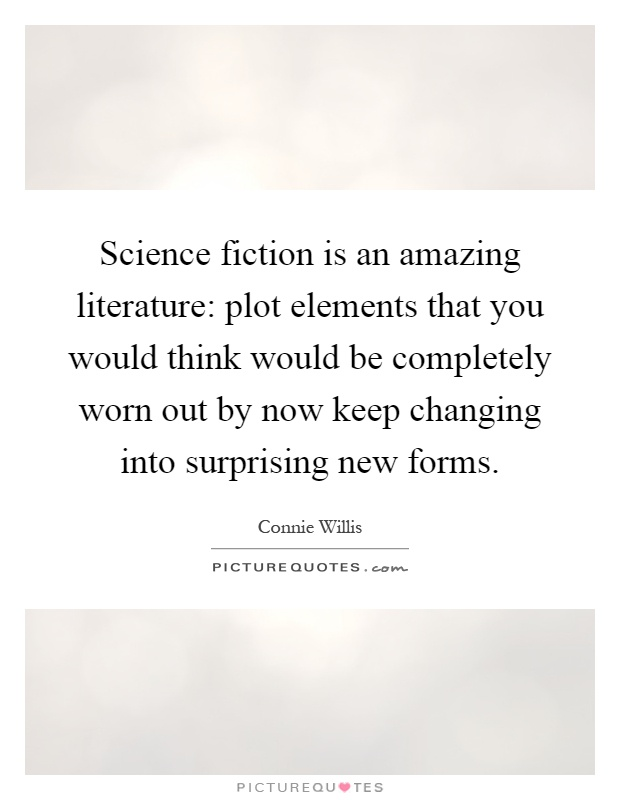 Science fiction is an amazing literature: plot elements that you would think would be completely worn out by now keep changing into surprising new forms Picture Quote #1