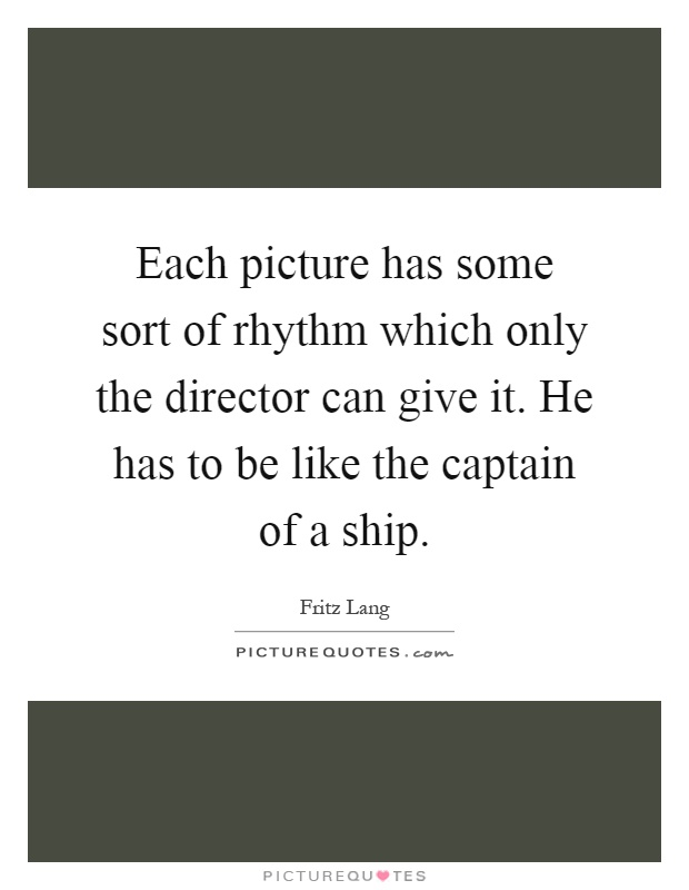 Each picture has some sort of rhythm which only the director can give it. He has to be like the captain of a ship Picture Quote #1
