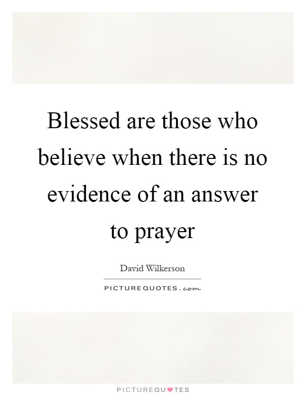 Blessed are those who believe when there is no evidence of an answer to prayer Picture Quote #1