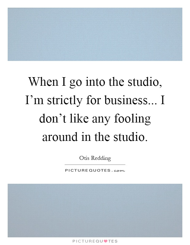 When I go into the studio, I'm strictly for business... I don't like any fooling around in the studio Picture Quote #1