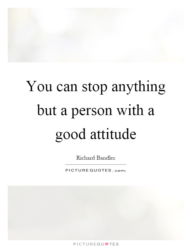 You can stop anything but a person with a good attitude Picture Quote #1