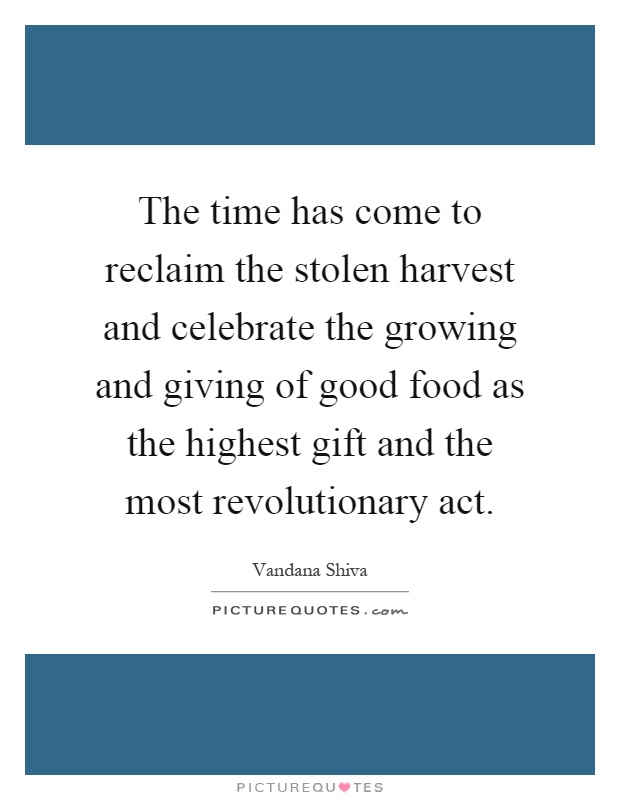 The time has come to reclaim the stolen harvest and celebrate the growing and giving of good food as the highest gift and the most revolutionary act Picture Quote #1