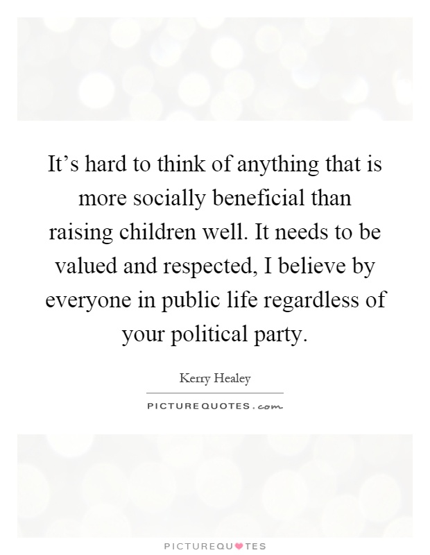 It's hard to think of anything that is more socially beneficial than raising children well. It needs to be valued and respected, I believe by everyone in public life regardless of your political party Picture Quote #1