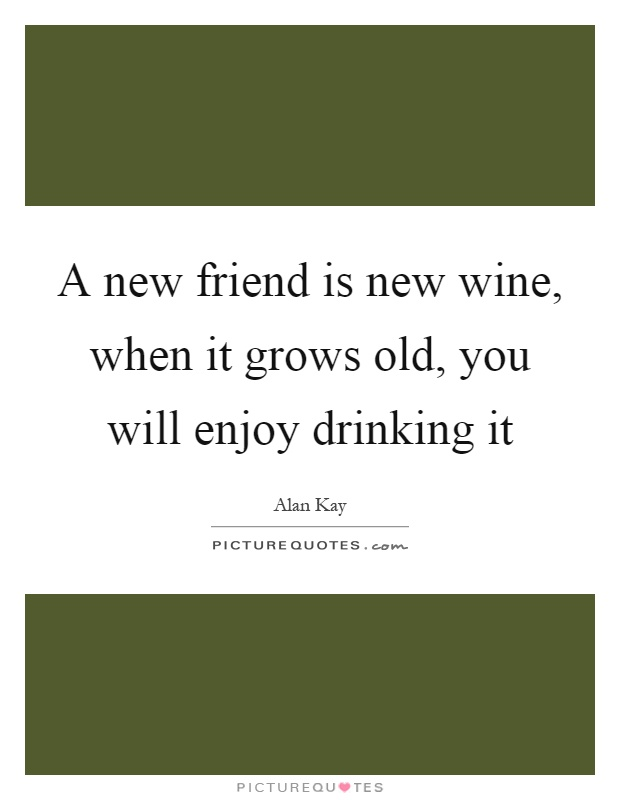 A new friend is new wine, when it grows old, you will enjoy drinking it Picture Quote #1