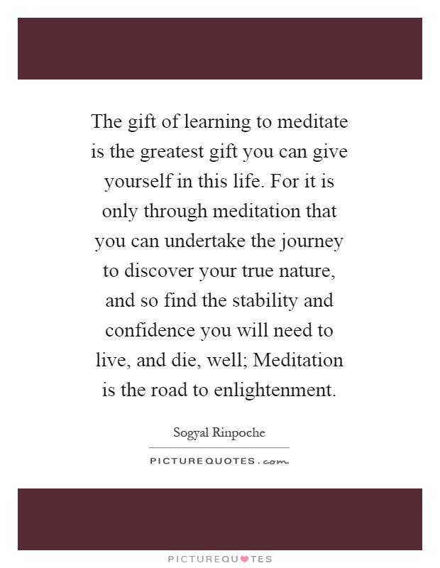 The gift of learning to meditate is the greatest gift you can give yourself in this life. For it is only through meditation that you can undertake the journey to discover your true nature, and so find the stability and confidence you will need to live, and die, well; Meditation is the road to enlightenment Picture Quote #1