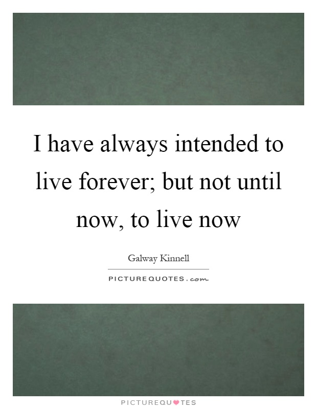 I have always intended to live forever; but not until now, to live now Picture Quote #1