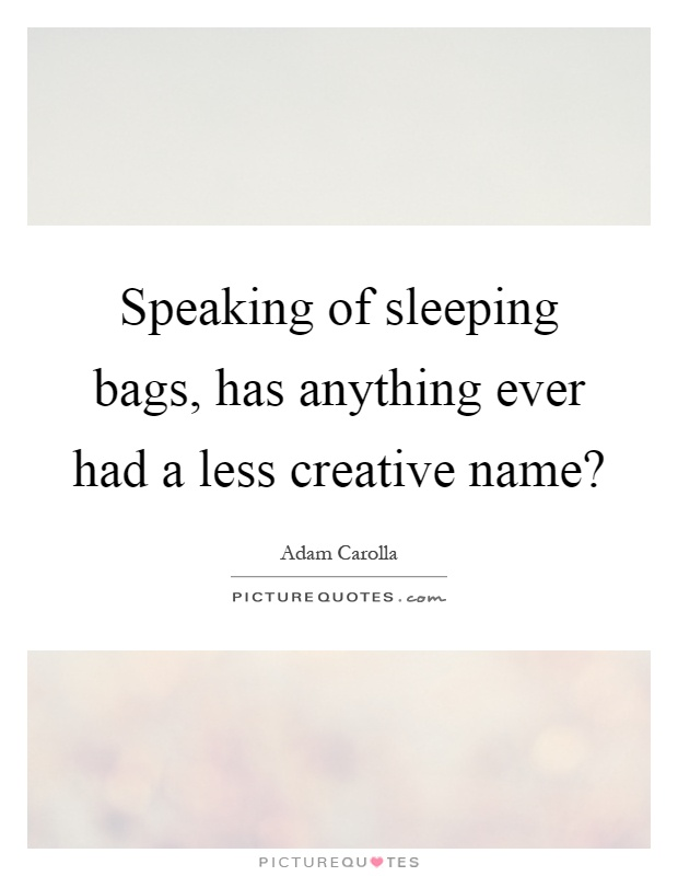 Speaking of sleeping bags, has anything ever had a less creative name? Picture Quote #1
