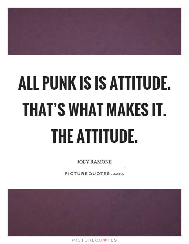 All punk is is attitude. That's what makes it. The attitude Picture Quote #1