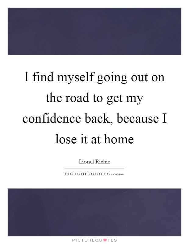 I find myself going out on the road to get my confidence back, because I lose it at home Picture Quote #1