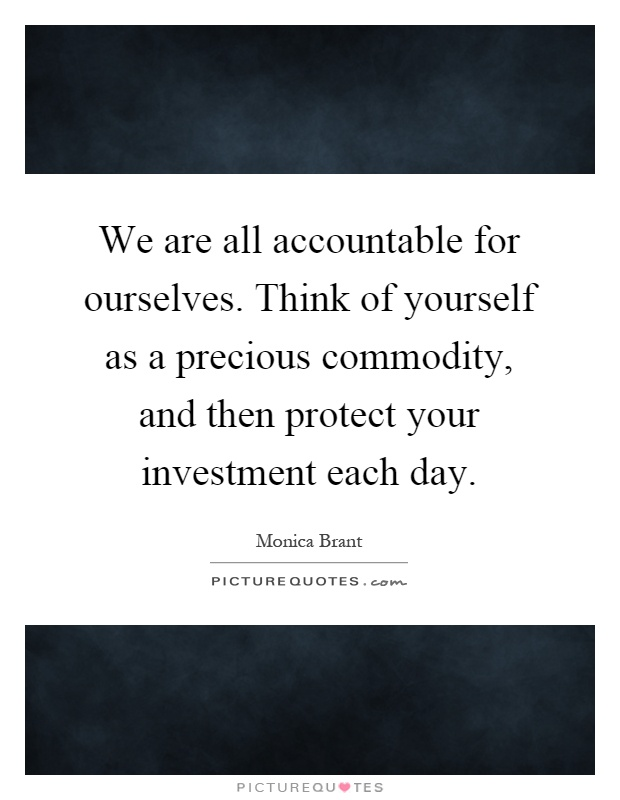 We are all accountable for ourselves. Think of yourself as a precious commodity, and then protect your investment each day Picture Quote #1