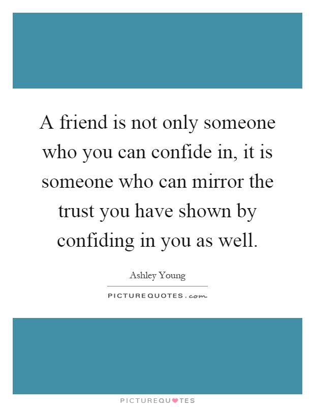 A friend is not only someone who you can confide in, it is someone who can mirror the trust you have shown by confiding in you as well Picture Quote #1