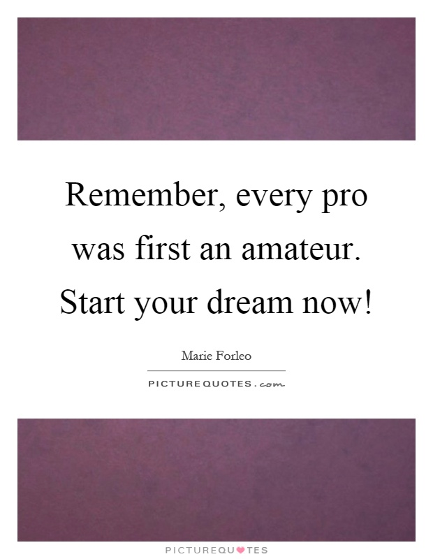 Remember, every pro was first an amateur. Start your dream now! Picture Quote #1