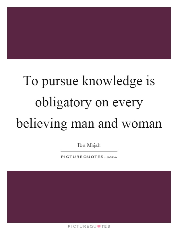 To pursue knowledge is obligatory on every believing man and woman Picture Quote #1