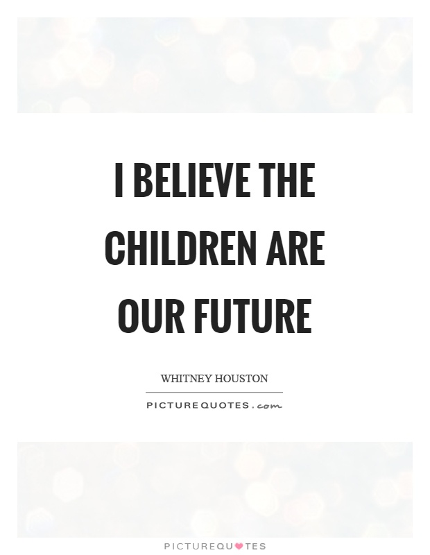 I believe the children are our future Picture Quote #1