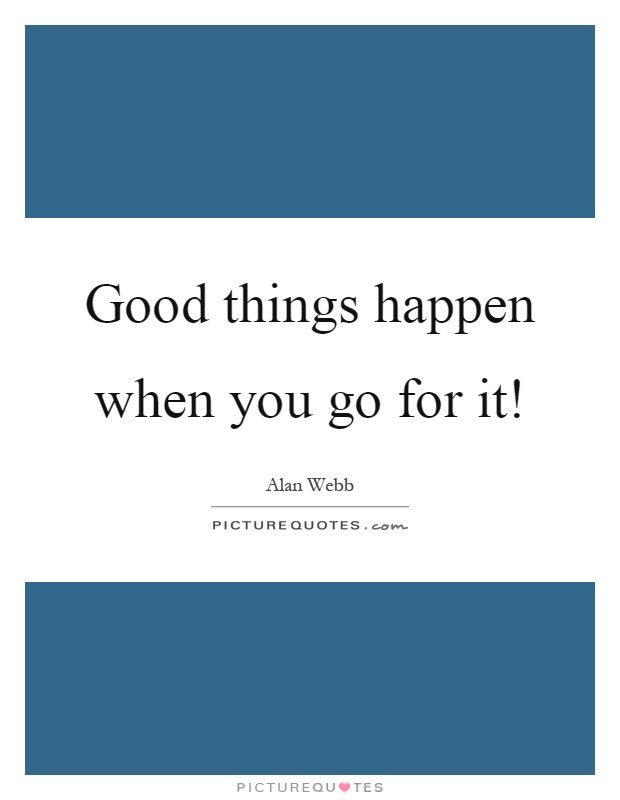 Good things happen when you go for it! Picture Quote #1
