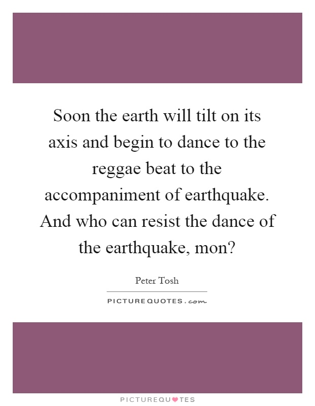 Soon the earth will tilt on its axis and begin to dance to the reggae beat to the accompaniment of earthquake. And who can resist the dance of the earthquake, mon? Picture Quote #1