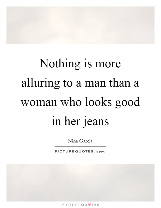 Nothing is more alluring to a man than a woman who looks good in her jeans Picture Quote #1