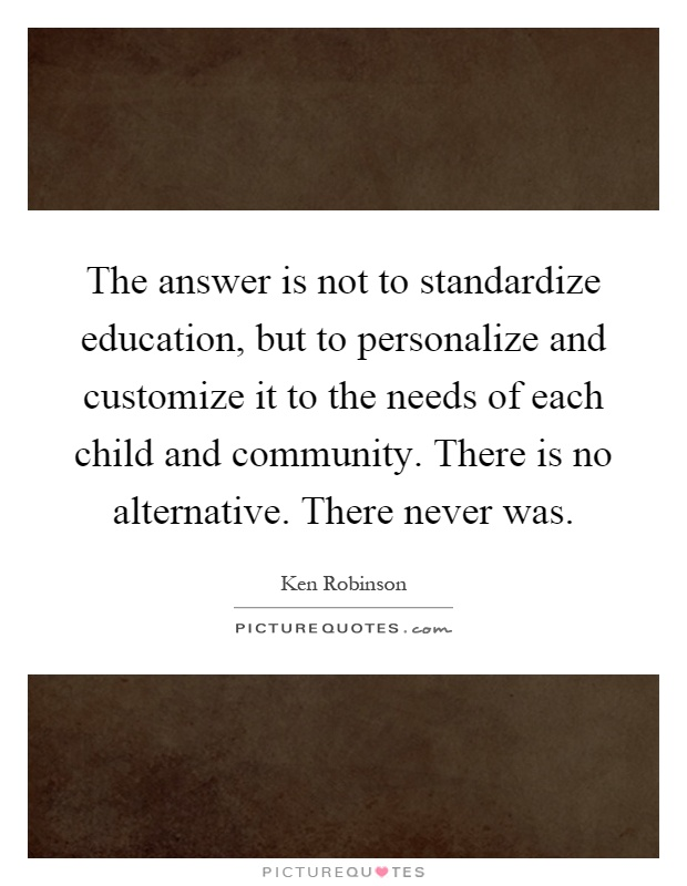 The answer is not to standardize education, but to personalize and customize it to the needs of each child and community. There is no alternative. There never was Picture Quote #1