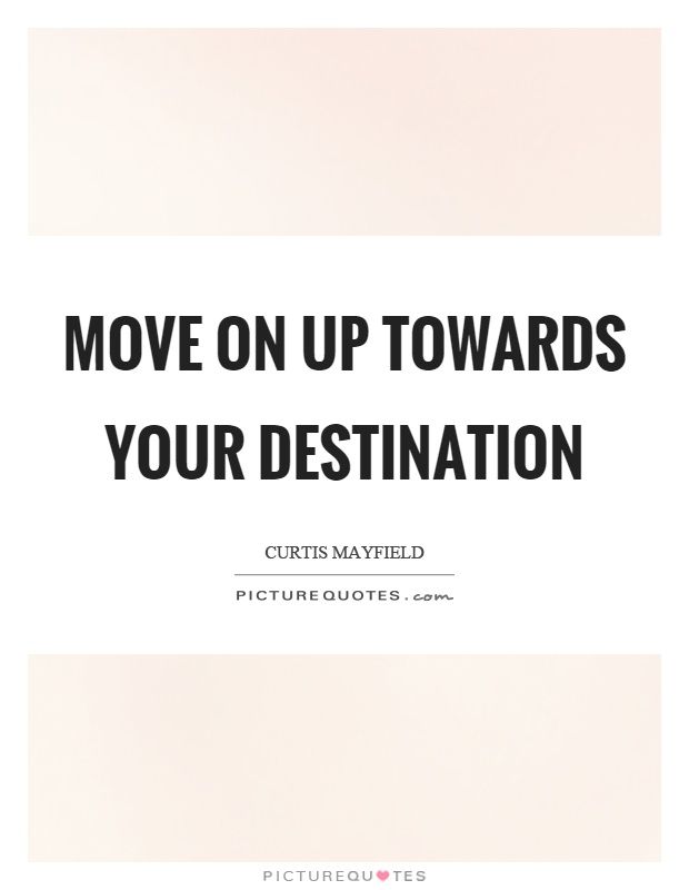 Move on up towards your destination Picture Quote #1