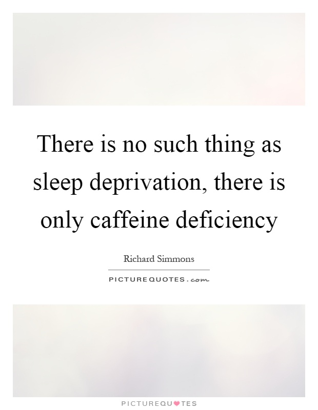 There is no such thing as sleep deprivation, there is only caffeine deficiency Picture Quote #1