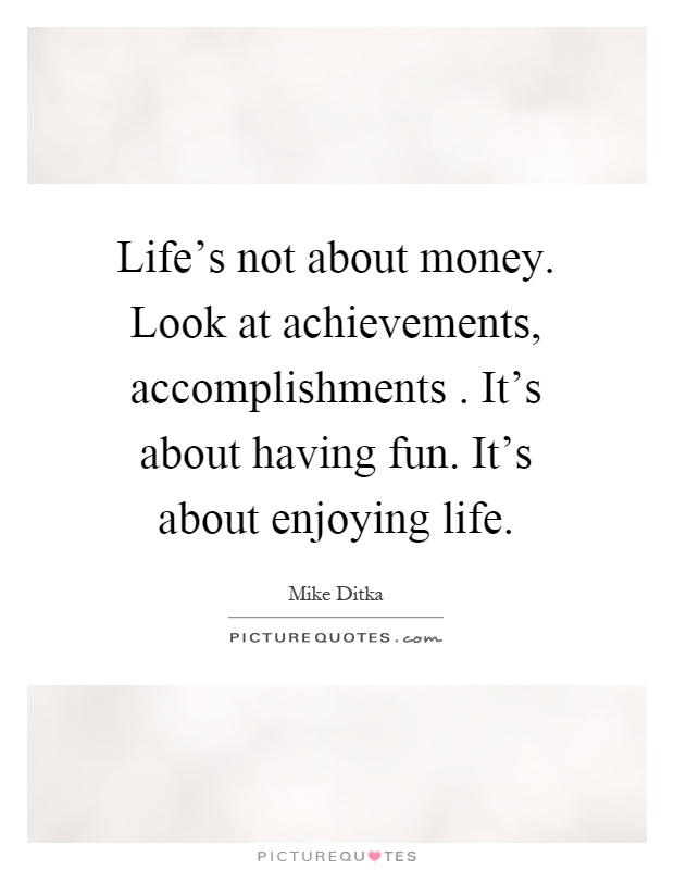 Life's not about money. Look at achievements, accomplishments. It's about having fun. It's about enjoying life Picture Quote #1