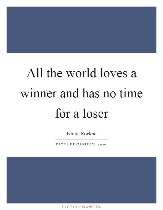 All the world loves a winner and has no time for a loser Picture Quote #1