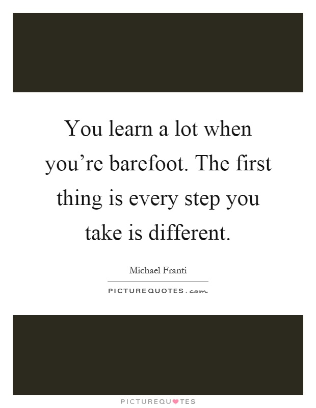 You learn a lot when you're barefoot. The first thing is every step you take is different Picture Quote #1
