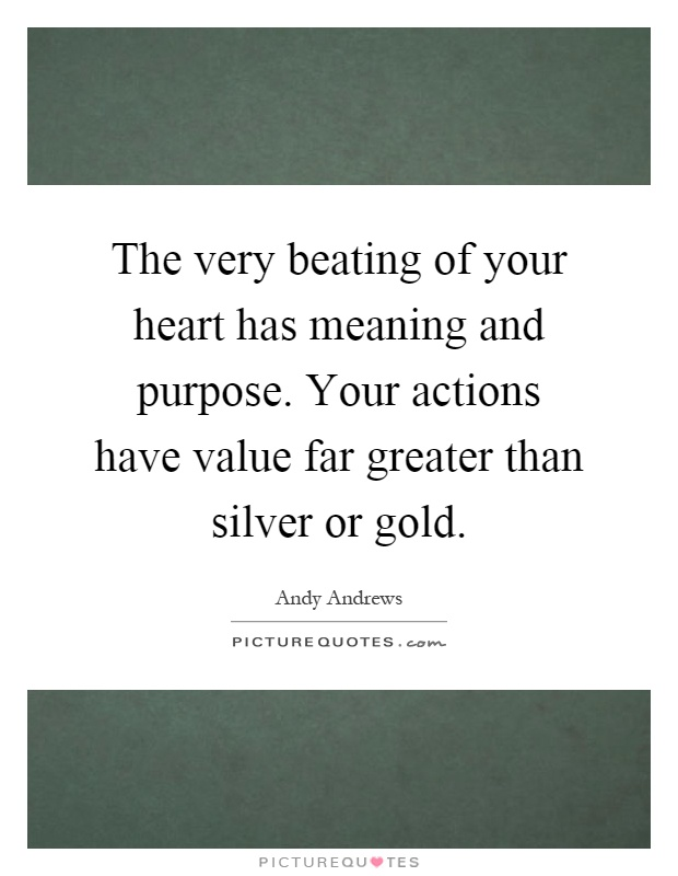 The very beating of your heart has meaning and purpose. Your actions have value far greater than silver or gold Picture Quote #1