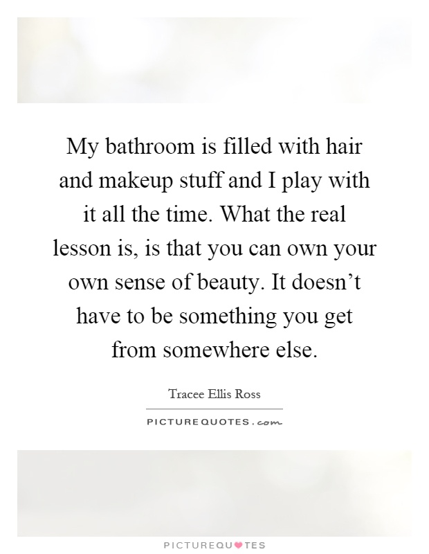 My bathroom is filled with hair and makeup stuff and I play with it all the time. What the real lesson is, is that you can own your own sense of beauty. It doesn't have to be something you get from somewhere else Picture Quote #1