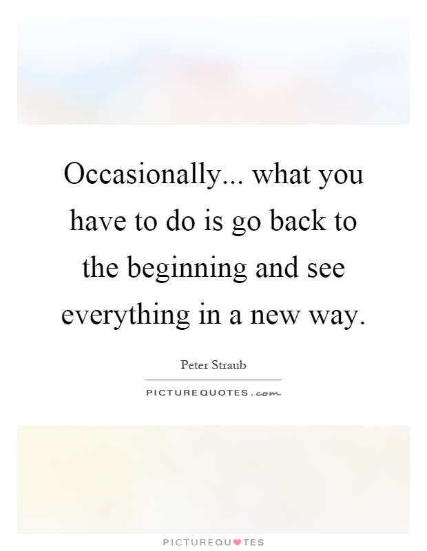 Occasionally... what you have to do is go back to the beginning and see everything in a new way Picture Quote #1