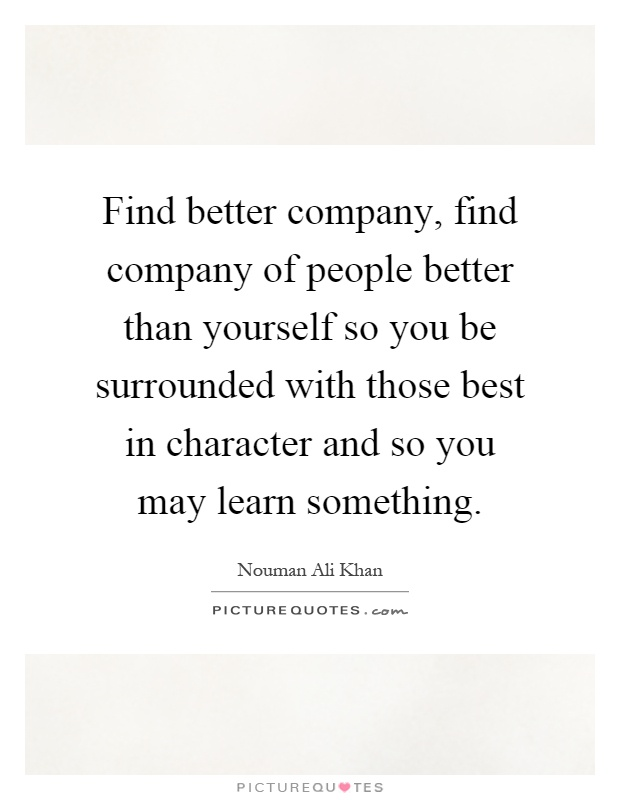 Find better company, find company of people better than yourself so you be surrounded with those best in character and so you may learn something Picture Quote #1