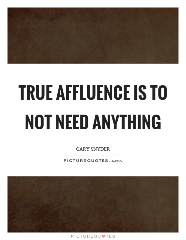 True affluence is to not need anything Picture Quote #1