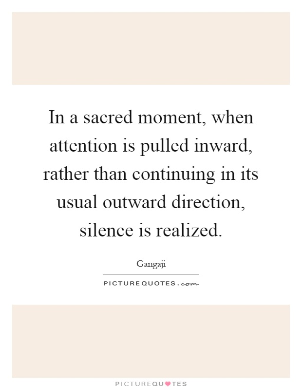 In a sacred moment, when attention is pulled inward, rather than continuing in its usual outward direction, silence is realized Picture Quote #1