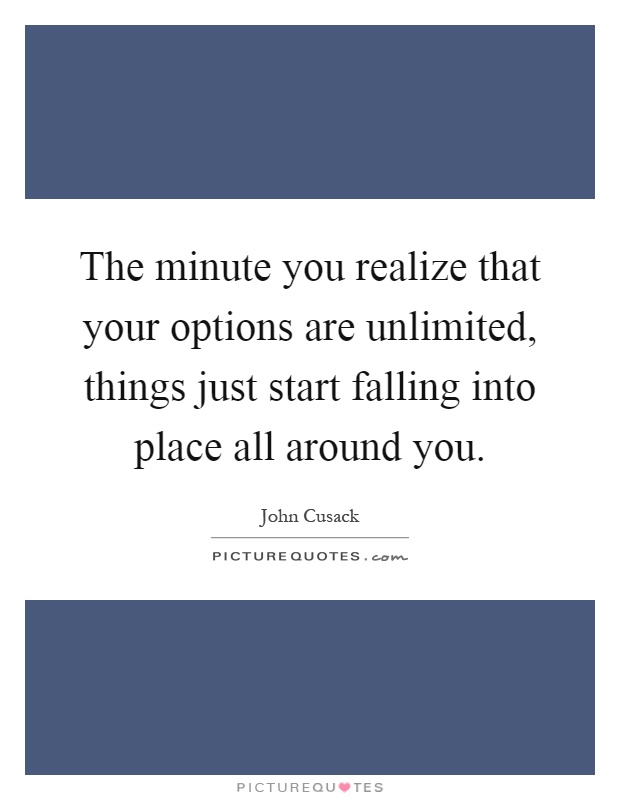 The minute you realize that your options are unlimited, things just start falling into place all around you Picture Quote #1