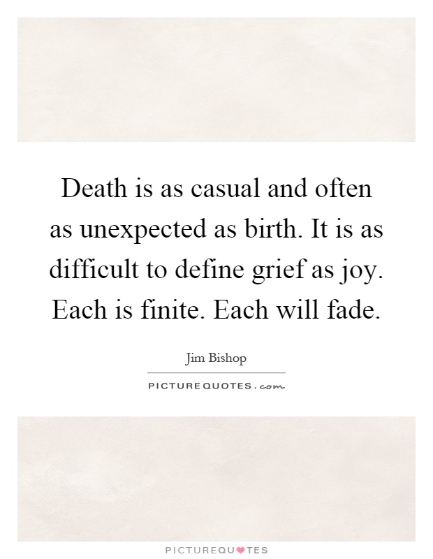 Death is as casual and often as unexpected as birth. It is as difficult to define grief as joy. Each is finite. Each will fade Picture Quote #1