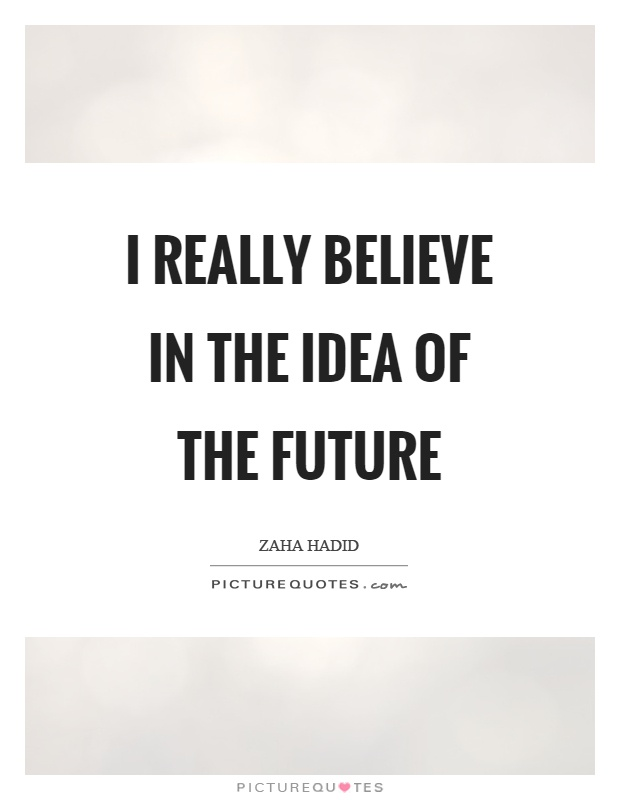 I really believe in the idea of the future Picture Quote #1