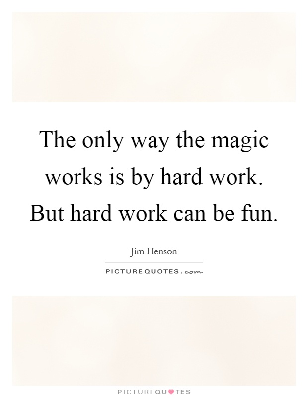 The only way the magic works is by hard work. But hard work can be fun Picture Quote #1