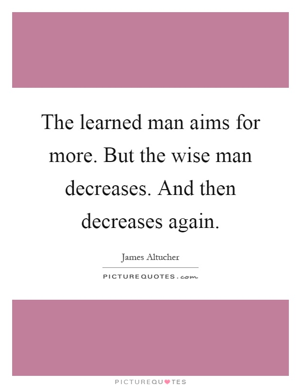 The learned man aims for more. But the wise man decreases. And then decreases again Picture Quote #1