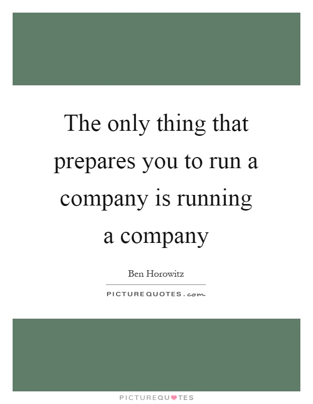 The only thing that prepares you to run a company is running a company Picture Quote #1