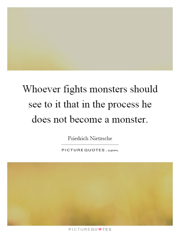 Whoever fights monsters should see to it that in the process he does not become a monster Picture Quote #1