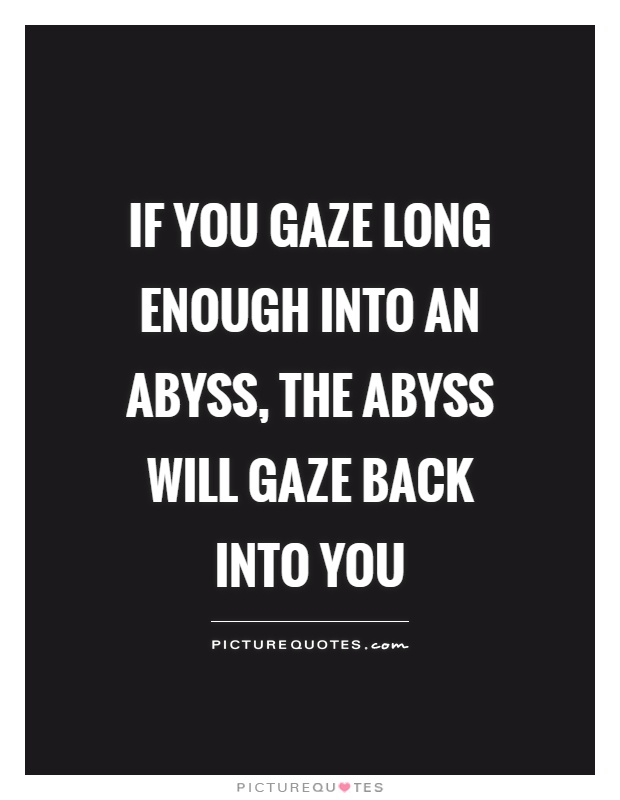 If you gaze long enough into an abyss, the abyss will gaze back into you Picture Quote #1
