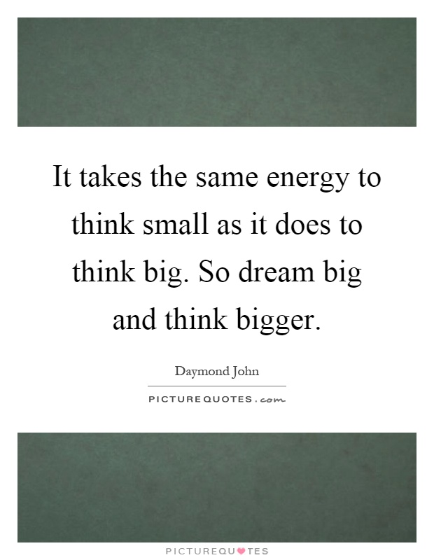 It takes the same energy to think small as it does to think big. So dream big and think bigger Picture Quote #1